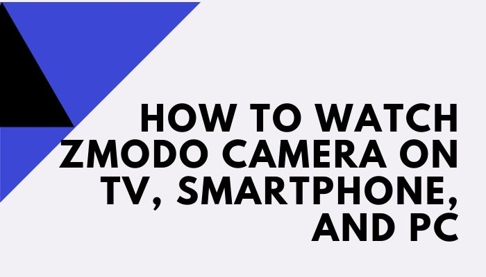How to Watch Zmodo camera on TV, Smartphone, and PC